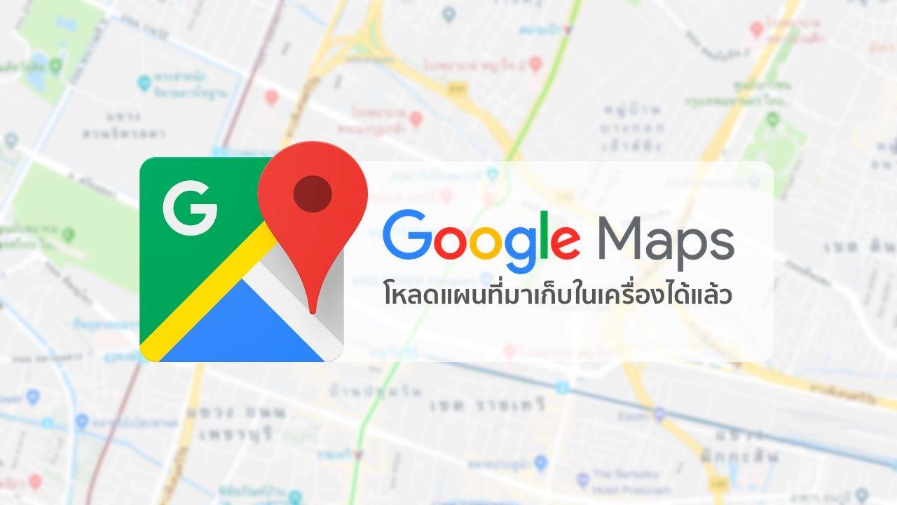 มาซะงั้น.. Google Maps เปิดให้คนไทยสามารถโหลดแผนที่ Offline ...