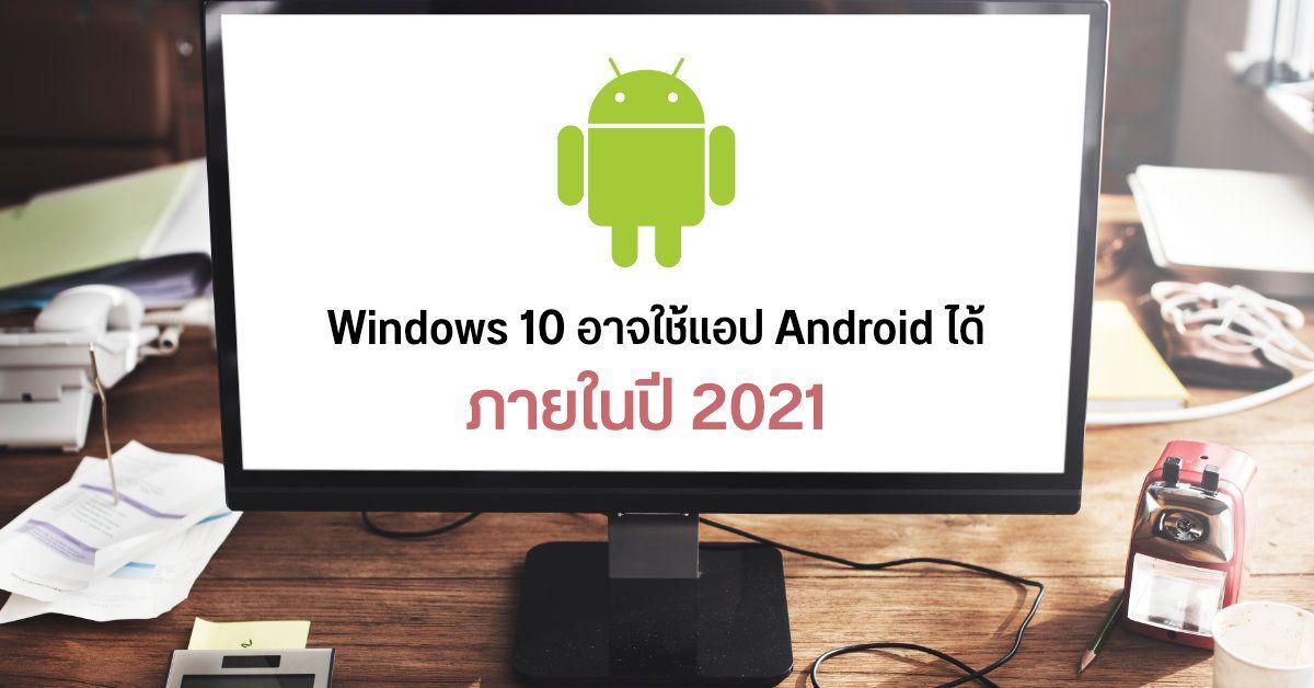 Microsoft อาจทำให้ระบบ Windows 10 สามารถใช้งานแอปจาก Android ได้ภายในปี 2021