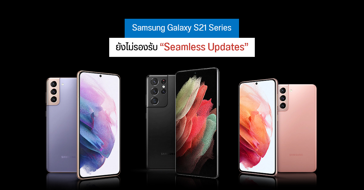 "Samsung Galaxy S21 ทุกรุ่น ยังไม่รองรับ ""Seamless updates"""