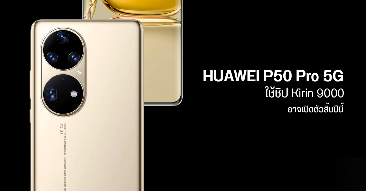 เผย HUAWEI P50 Pro จะมีรุ่น 5G ใช้ชิป Kirin 9000 มาสมทบสิ้นปีนี้